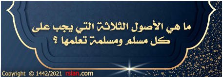 ما هي الأصول الثلاثة التي يجب على كل مسلم ومسلمة تعلمها ؟