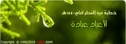خطبة عيد الفطر لعام 1440هـ .. الأعياد عبادة