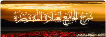 شرح الجامع لعبادة الله وحده :: لفضيلة الشيخ أبي عبد الله محمد سعيد رسلان حفظه الله