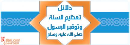 دلائل تعظيم السنة وتوقير الرسول صلى الله عليه وسلم