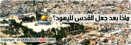 ماذا بعد جعل القدس لليهود؟